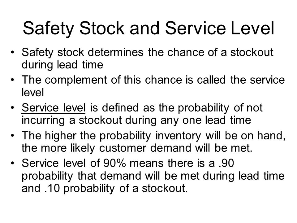Safety Stock and Service Level Safety stock determines the chance of a stockout during lead time The complement of this chance is called the service level Service level is defined as the probability of not incurring a stockout during any one lead time The higher the probability inventory will be on hand, the more likely customer demand will be met.
