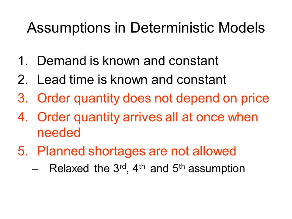 Assumptions in Deterministic Models 1.Demand is known and constant 2.Lead time is known and constant 3.Order quantity does not depend on price 4.Order