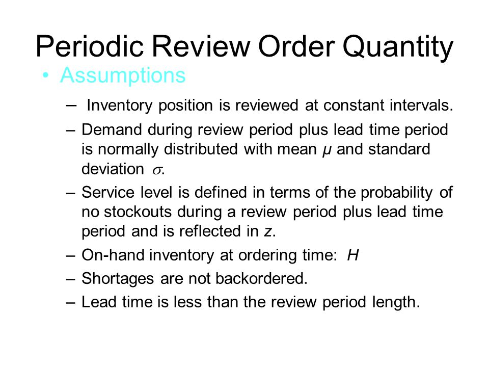 Periodic Review Order Quantity Assumptions – Inventory position is reviewed at constant intervals. –Demand during review period plus lead time period