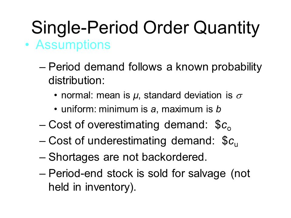Single-Period Order Quantity Assumptions –Period demand follows a known probability distribution: normal: mean is µ, standard deviation is  uniform: