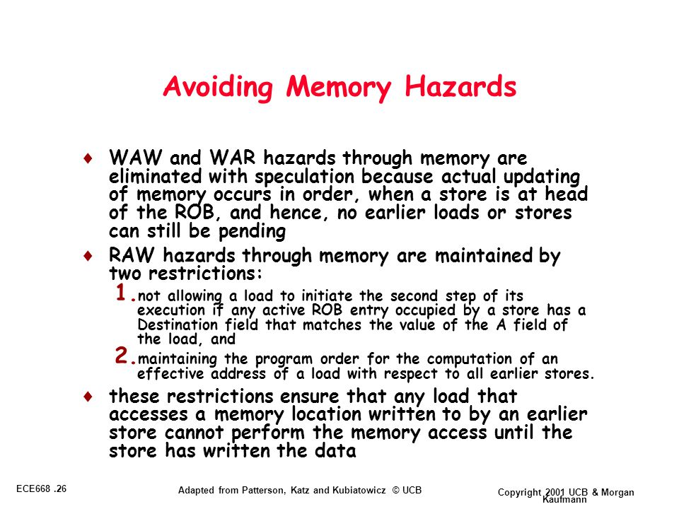 Copyright 2001 UCB & Morgan Kaufmann ECE668.26 Adapted from Patterson, Katz and Kubiatowicz © UCB Avoiding Memory Hazards  WAW and WAR hazards through memory are eliminated with speculation because actual updating of memory occurs in order, when a store is at head of the ROB, and hence, no earlier loads or stores can still be pending  RAW hazards through memory are maintained by two restrictions: 1.