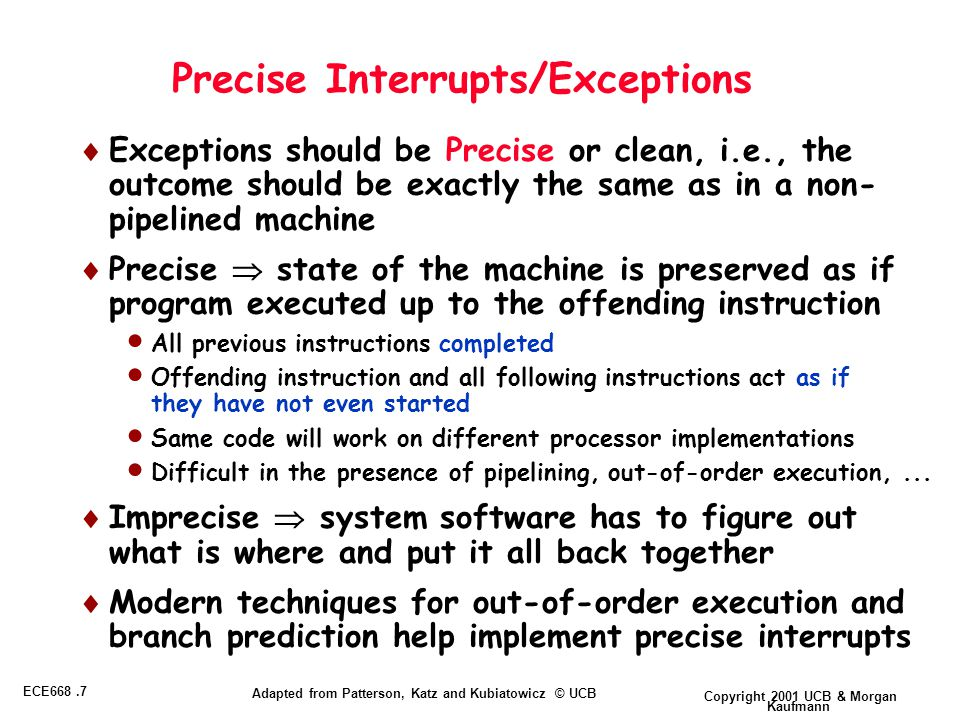Copyright 2001 UCB & Morgan Kaufmann ECE668.7 Adapted from Patterson, Katz and Kubiatowicz © UCB Precise Interrupts/Exceptions  Exceptions should be Precise or clean, i.e., the outcome should be exactly the same as in a non- pipelined machine  Precise  state of the machine is preserved as if program executed up to the offending instruction  All previous instructions completed  Offending instruction and all following instructions act as if they have not even started  Same code will work on different processor implementations  Difficult in the presence of pipelining, out-of-order execution,...