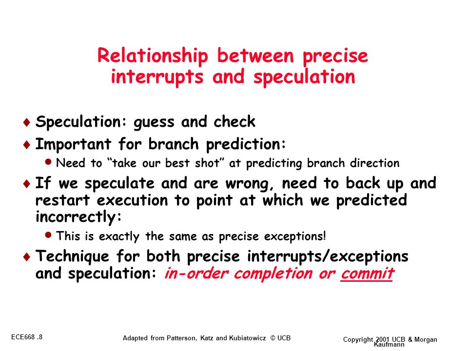 Copyright 2001 UCB & Morgan Kaufmann ECE668.8 Adapted from Patterson, Katz and Kubiatowicz © UCB Relationship between precise interrupts and speculation  Speculation: guess and check  Important for branch prediction:  Need to take our best shot at predicting branch direction  If we speculate and are wrong, need to back up and restart execution to point at which we predicted incorrectly:  This is exactly the same as precise exceptions.