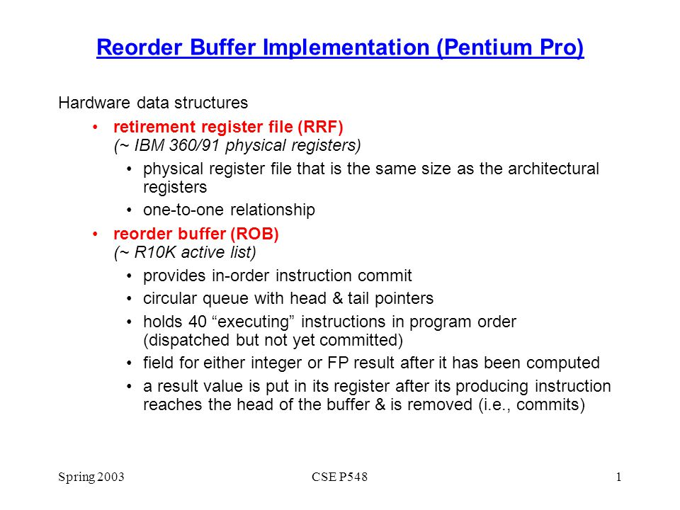 Spring 2003CSE P5481 Reorder Buffer Implementation (Pentium Pro) Hardware data structures retirement register file (RRF) (~ IBM 360/91 physical registers) physical register file that is the same size as the architectural registers one-to-one relationship reorder buffer (ROB) (~ R10K active list) provides in-order instruction commit circular queue with head & tail pointers holds 40 executing instructions in program order (dispatched but not yet committed) field for either integer or FP result after it has been computed a result value is put in its register after its producing instruction reaches the head of the buffer & is removed (i.e., commits)