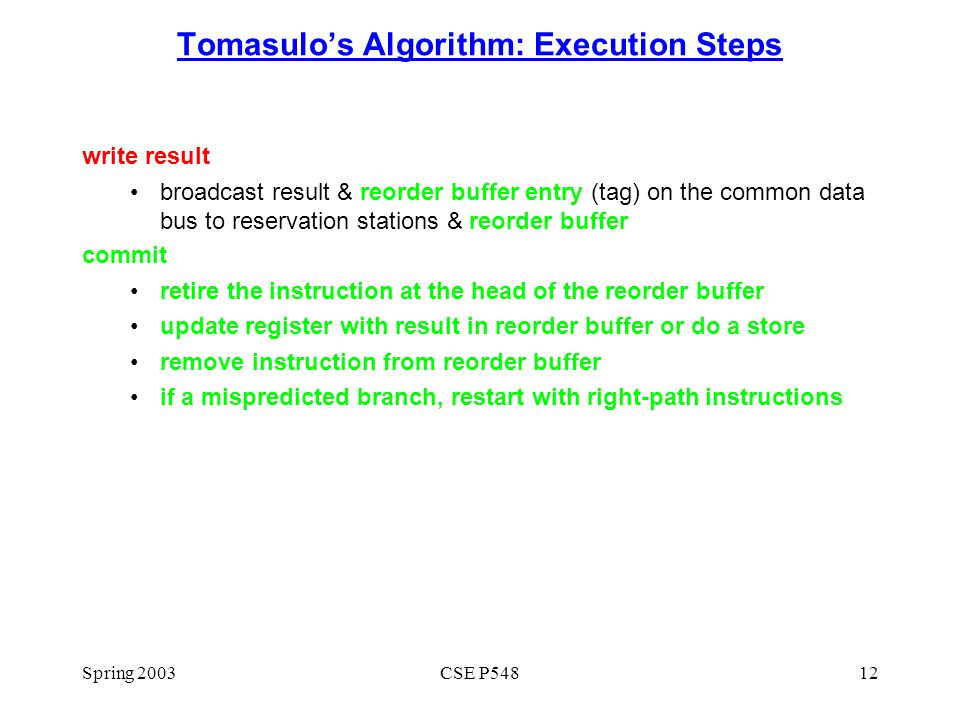 Spring 2003CSE P54812 Tomasulo's Algorithm: Execution Steps write result broadcast result & reorder buffer entry (tag) on the common data bus to reservation stations & reorder buffer commit retire the instruction at the head of the reorder buffer update register with result in reorder buffer or do a store remove instruction from reorder buffer if a mispredicted branch, restart with right-path instructions