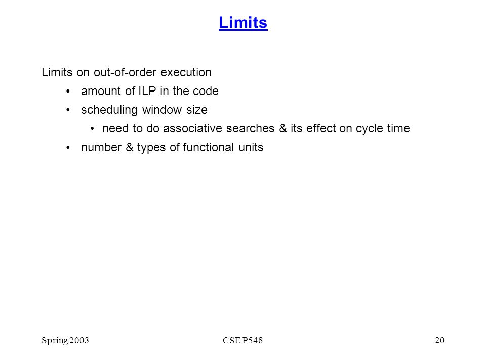 Spring 2003CSE P54820 Limits Limits on out-of-order execution amount of ILP in the code scheduling window size need to do associative searches & its effect on cycle time number & types of functional units