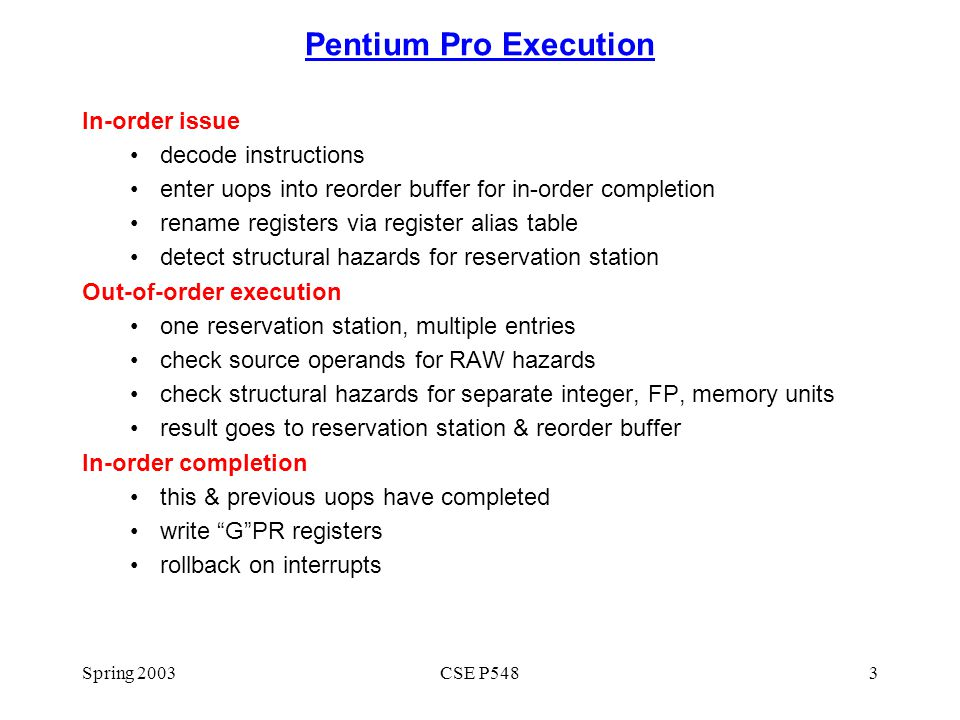 Spring 2003CSE P5483 Pentium Pro Execution In-order issue decode instructions enter uops into reorder buffer for in-order completion rename registers via register alias table detect structural hazards for reservation station Out-of-order execution one reservation station, multiple entries check source operands for RAW hazards check structural hazards for separate integer, FP, memory units result goes to reservation station & reorder buffer In-order completion this & previous uops have completed write G PR registers rollback on interrupts