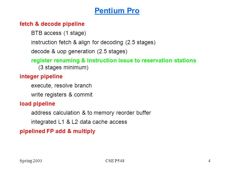 Spring 2003CSE P5484 Pentium Pro fetch & decode pipeline BTB access (1 stage) instruction fetch & align for decoding (2.5 stages) decode & uop generation (2.5 stages) register renaming & instruction issue to reservation stations (3 stages minimum) integer pipeline execute, resolve branch write registers & commit load pipeline address calculation & to memory reorder buffer integrated L1 & L2 data cache access pipelined FP add & multiply