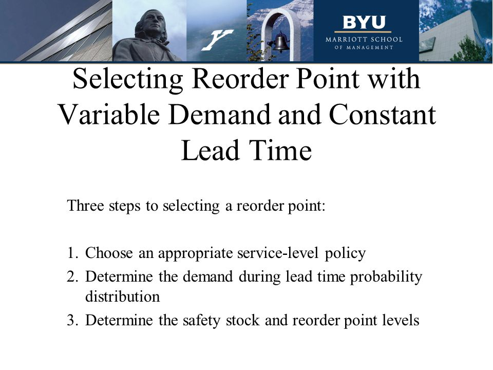 Selecting Reorder Point with Variable Demand and Constant Lead Time Three steps to selecting a reorder point: 1.Choose an appropriate service-level policy 2.Determine the demand during lead time probability distribution 3.Determine the safety stock and reorder point levels