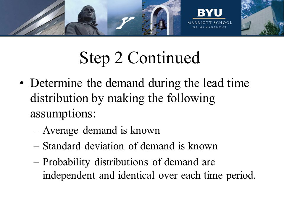 Step 2 Continued Determine the demand during the lead time distribution by making the following assumptions: –Average demand is known –Standard deviation of demand is known –Probability distributions of demand are independent and identical over each time period.