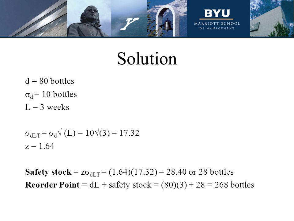 Solution d = 80 bottles σ d = 10 bottles L = 3 weeks σ dLT = σ d √ (L) = 10√(3) = 17.32 z = 1.64 Safety stock = zσ dLT = (1.64)(17.32) = 28.40 or 28 b