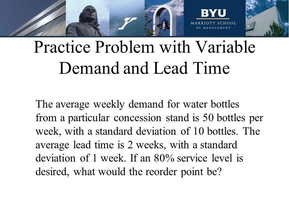 Practice Problem with Variable Demand and Lead Time The average weekly demand for water bottles from a particular concession stand is 50 bottles per week, with a standard deviation of 10 bottles.