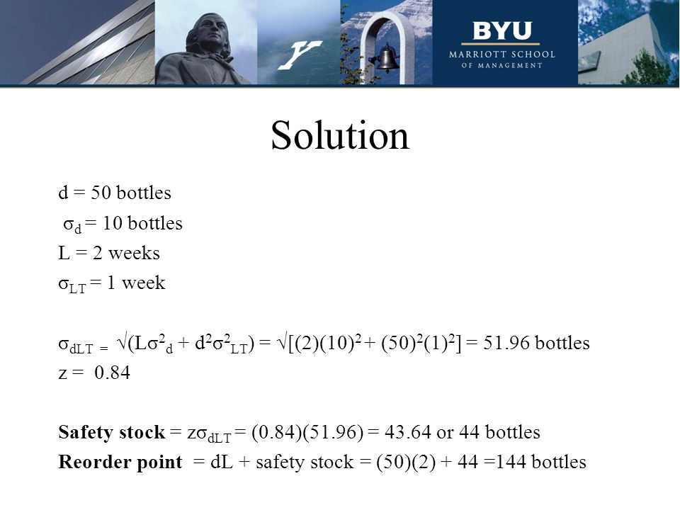 Solution d = 50 bottles σ d = 10 bottles L = 2 weeks σ LT = 1 week σ dLT = √(Lσ 2 d + d 2 σ 2 LT ) = √[(2)(10) 2 + (50) 2 (1) 2 ] = 51.96 bottles z =