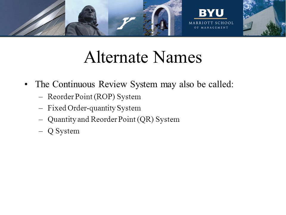 Alternate Names The Continuous Review System may also be called: –Reorder Point (ROP) System –Fixed Order-quantity System –Quantity and Reorder Point (QR) System –Q System