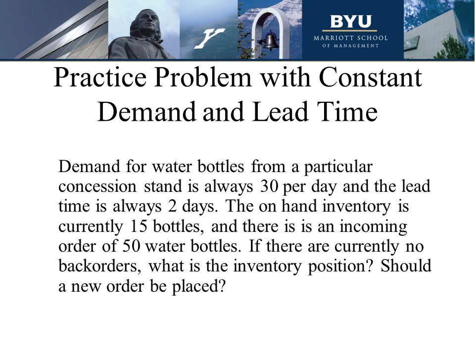 Practice Problem with Constant Demand and Lead Time Demand for water bottles from a particular concession stand is always 30 per day and the lead time is always 2 days.
