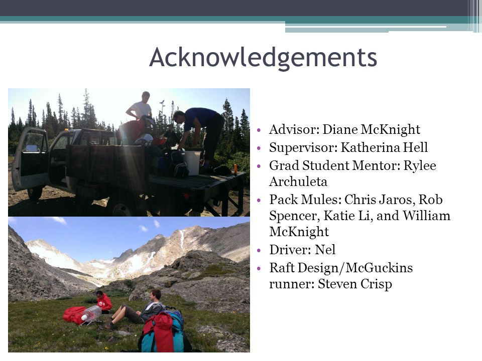 Acknowledgements Advisor: Diane McKnight Supervisor: Katherina Hell Grad Student Mentor: Rylee Archuleta Pack Mules: Chris Jaros, Rob Spencer, Katie Li, and William McKnight Driver: Nel Raft Design/McGuckins runner: Steven Crisp