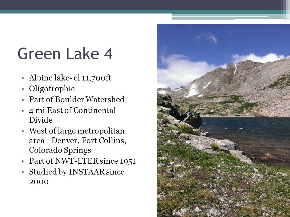 Green Lake 4 Alpine lake- el 11,700ft Oligotrophic Part of Boulder Watershed 4 mi East of Continental Divide West of large metropolitan area– Denver, Fort Collins, Colorado Springs Part of NWT-LTER since 1951 Studied by INSTAAR since 2000
