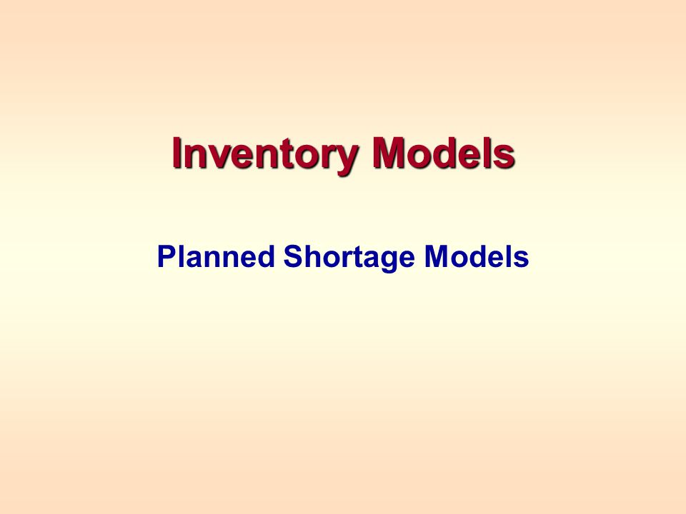 PLANNED SHORTAGE MODEL Assumes no customers will be lost because of stockouts Instantaneous reordering –This can be modified later using standard reorder point analyses Stockout costs: –C b -- fixed administrative cost/stockout –C s -- annualized cost per unit short Acts like a holding cost in reverse Reorder when there are S backorders