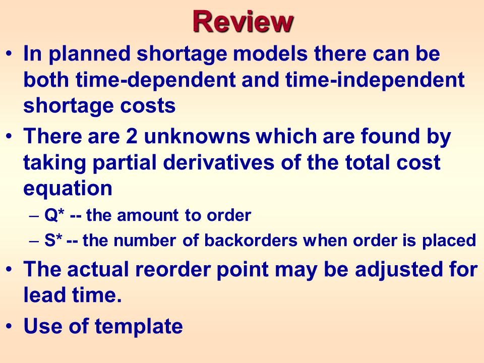 Review In planned shortage models there can be both time-dependent and time-independent shortage costs There are 2 unknowns which are found by taking partial derivatives of the total cost equation –Q* -- the amount to order –S* -- the number of backorders when order is placed The actual reorder point may be adjusted for lead time.