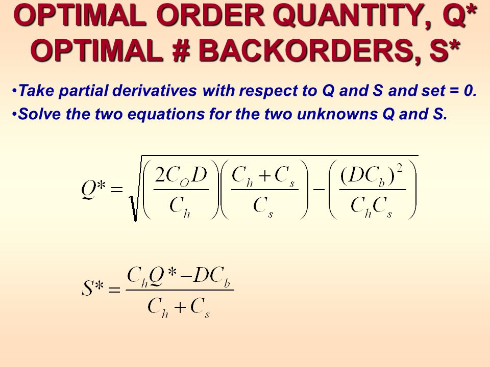 OPTIMAL ORDER QUANTITY, Q* OPTIMAL # BACKORDERS, S* Take partial derivatives with respect to Q and S and set = 0.