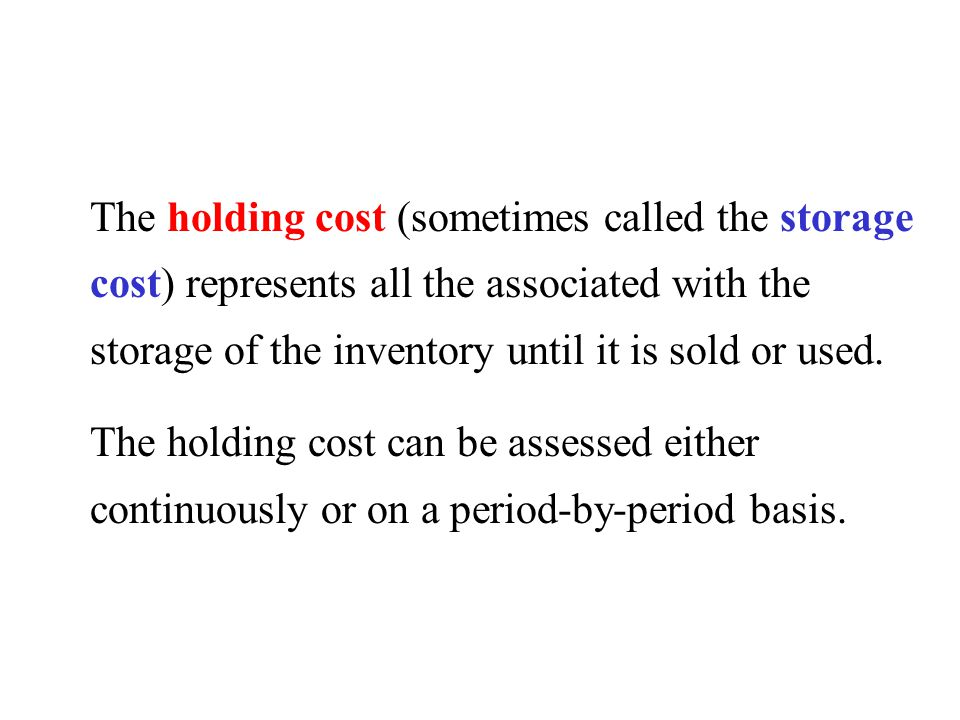 The holding cost (sometimes called the storage cost) represents all the associated with the storage of the inventory until it is sold or used.