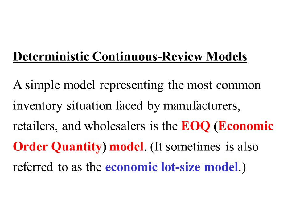 Deterministic Continuous-Review Models A simple model representing the most common inventory situation faced by manufacturers, retailers, and wholesalers is the EOQ (Economic Order Quantity) model.