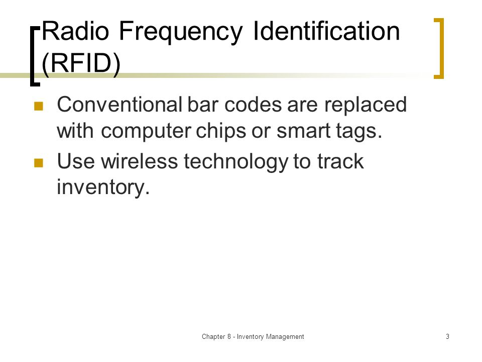Chapter 8 - Inventory Management3 Radio Frequency Identification (RFID) Conventional bar codes are replaced with computer chips or smart tags.