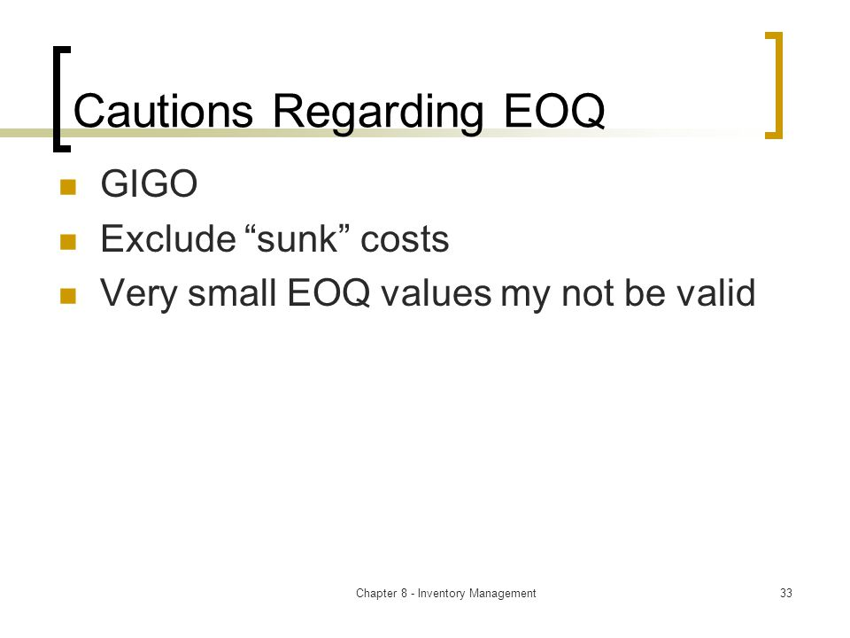 Chapter 8 - Inventory Management33 Cautions Regarding EOQ GIGO Exclude sunk costs Very small EOQ values my not be valid