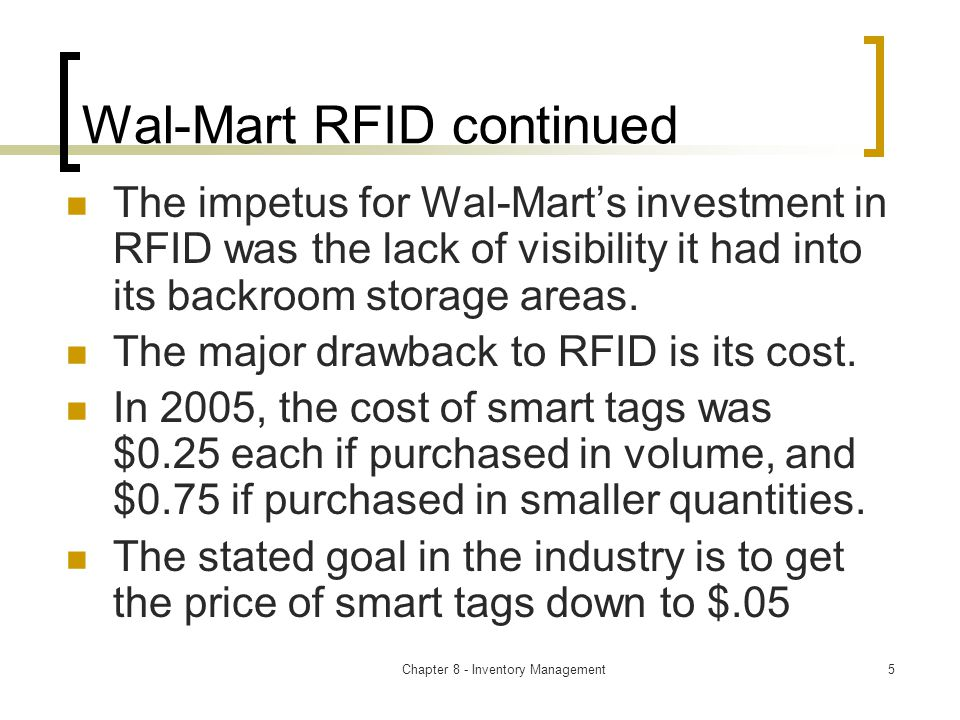 Chapter 8 - Inventory Management5 Wal-Mart RFID continued The impetus for Wal-Mart's investment in RFID was the lack of visibility it had into its backroom storage areas.