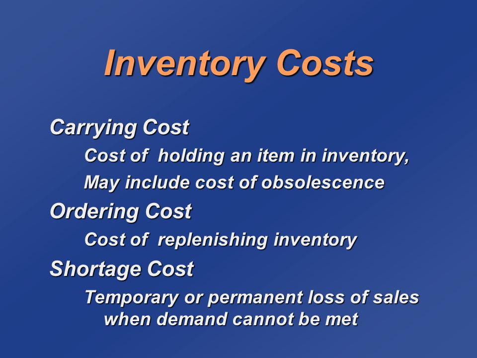 Inventory Costs Carrying Cost Cost of holding an item in inventory, May include cost of obsolescence Ordering Cost Cost of replenishing inventory Shor