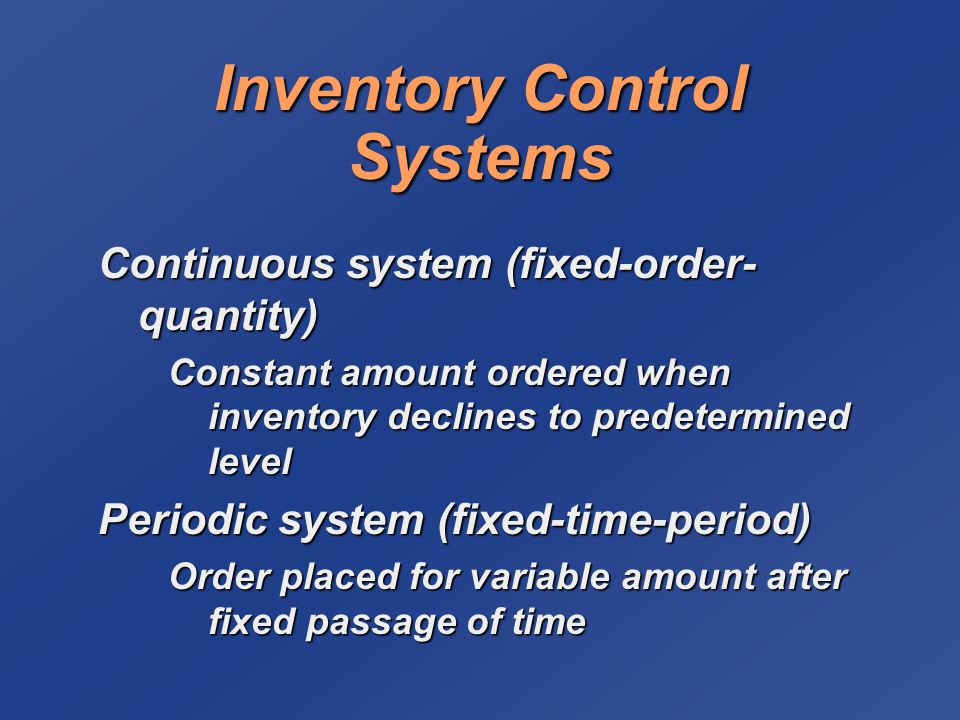 Inventory Control Systems Continuous system (fixed-order- quantity) Constant amount ordered when inventory declines to predetermined level Periodic sy
