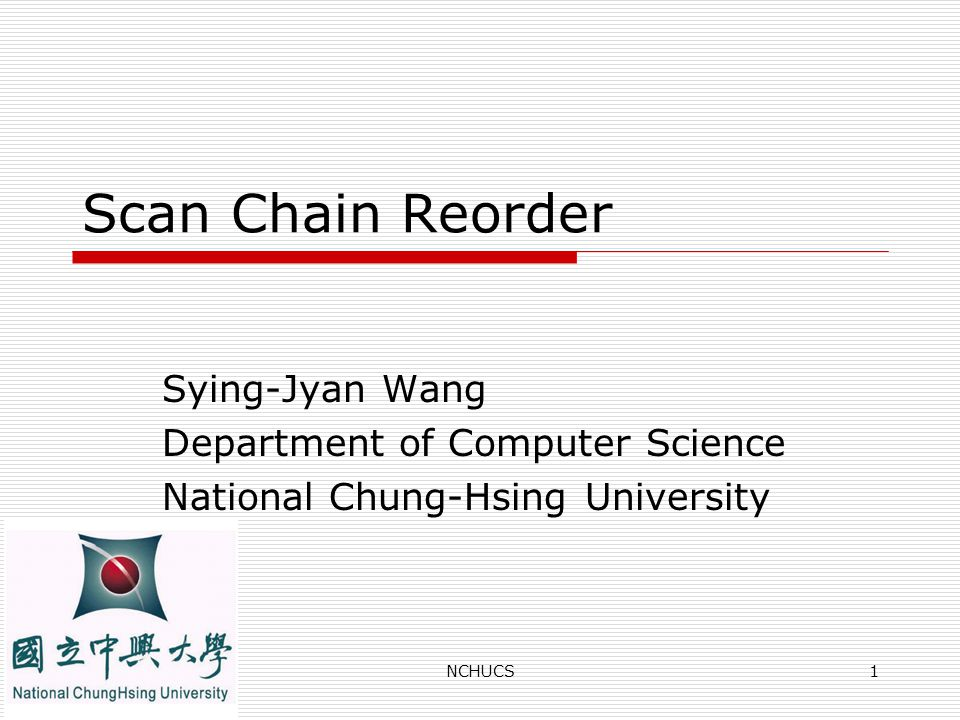 NCHUCS1 Scan Chain Reorder Sying-Jyan Wang Department of Computer Science National Chung-Hsing University