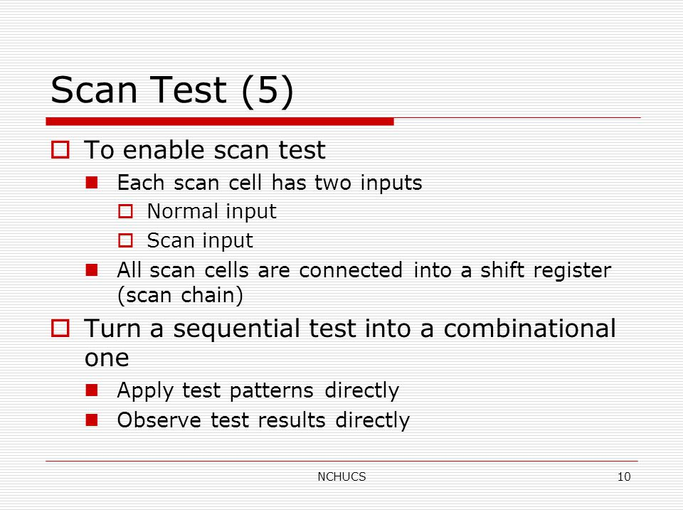 NCHUCS10 Scan Test (5)  To enable scan test Each scan cell has two inputs  Normal input  Scan input All scan cells are connected into a shift register (scan chain)  Turn a sequential test into a combinational one Apply test patterns directly Observe test results directly