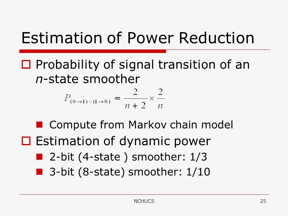NCHUCS25 Estimation of Power Reduction  Probability of signal transition of an n-state smoother Compute from Markov chain model  Estimation of dynamic power 2-bit (4-state ) smoother: 1/3 3-bit (8-state) smoother: 1/10
