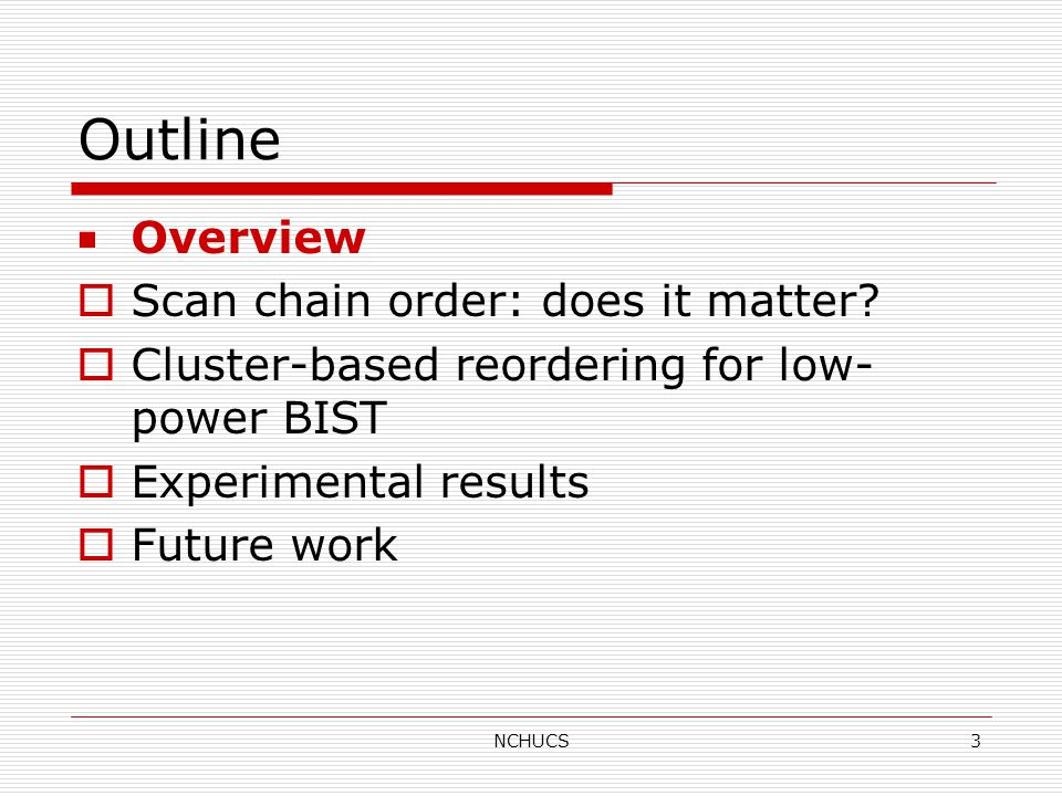 NCHUCS3 Outline ■ Overview  Scan chain order: does it matter.