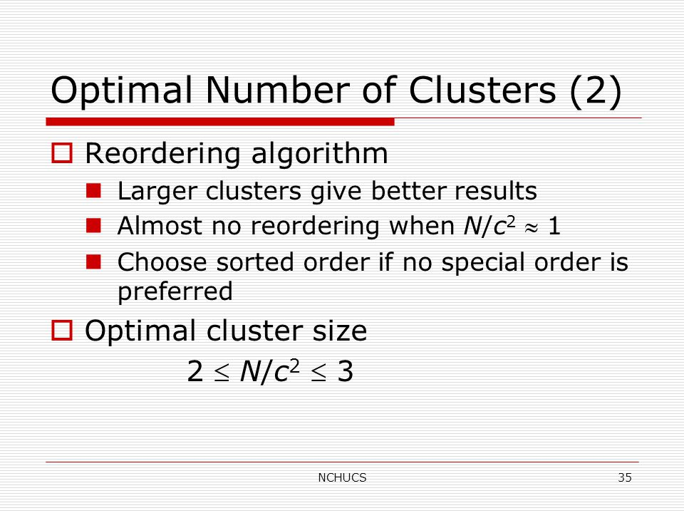 NCHUCS35 Optimal Number of Clusters (2)  Reordering algorithm Larger clusters give better results Almost no reordering when N/c 2  1 Choose sorted order if no special order is preferred  Optimal cluster size 2  N/c 2  3