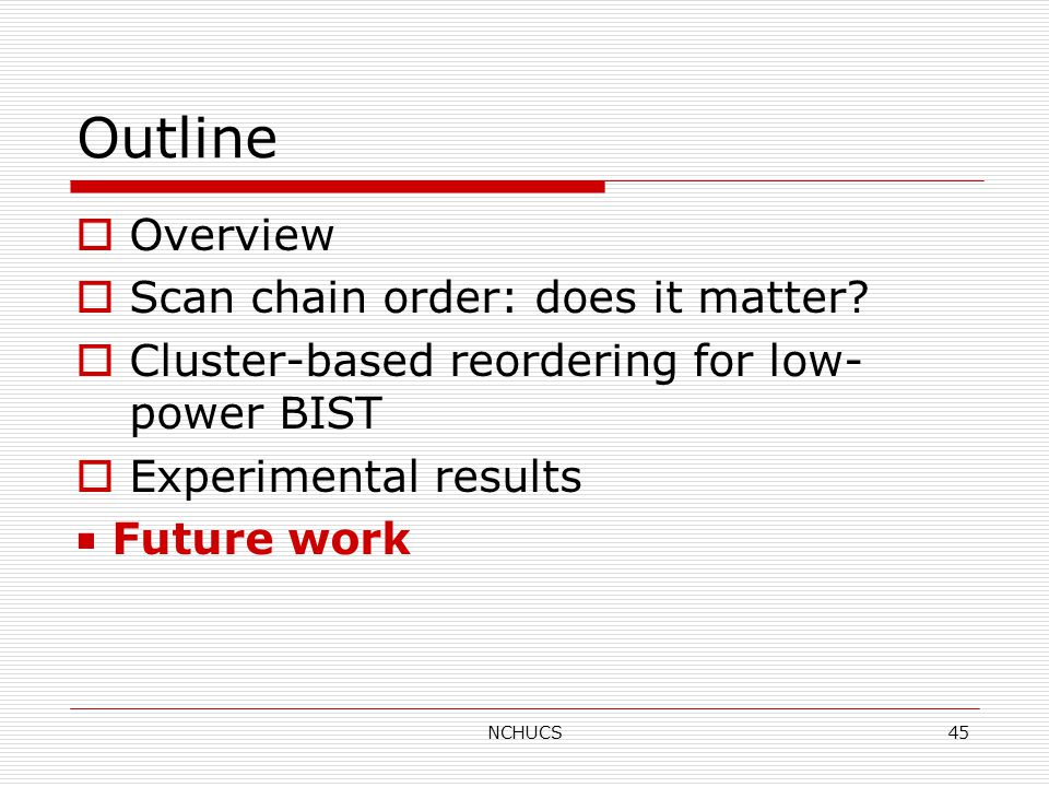 NCHUCS45 Outline  Overview  Scan chain order: does it matter.