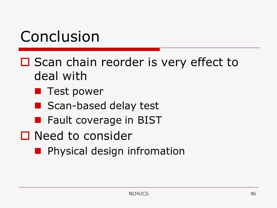 NCHUCS46 Conclusion  Scan chain reorder is very effect to deal with Test power Scan-based delay test Fault coverage in BIST  Need to consider Physical design infromation