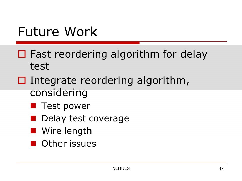 NCHUCS47 Future Work  Fast reordering algorithm for delay test  Integrate reordering algorithm, considering Test power Delay test coverage Wire length Other issues