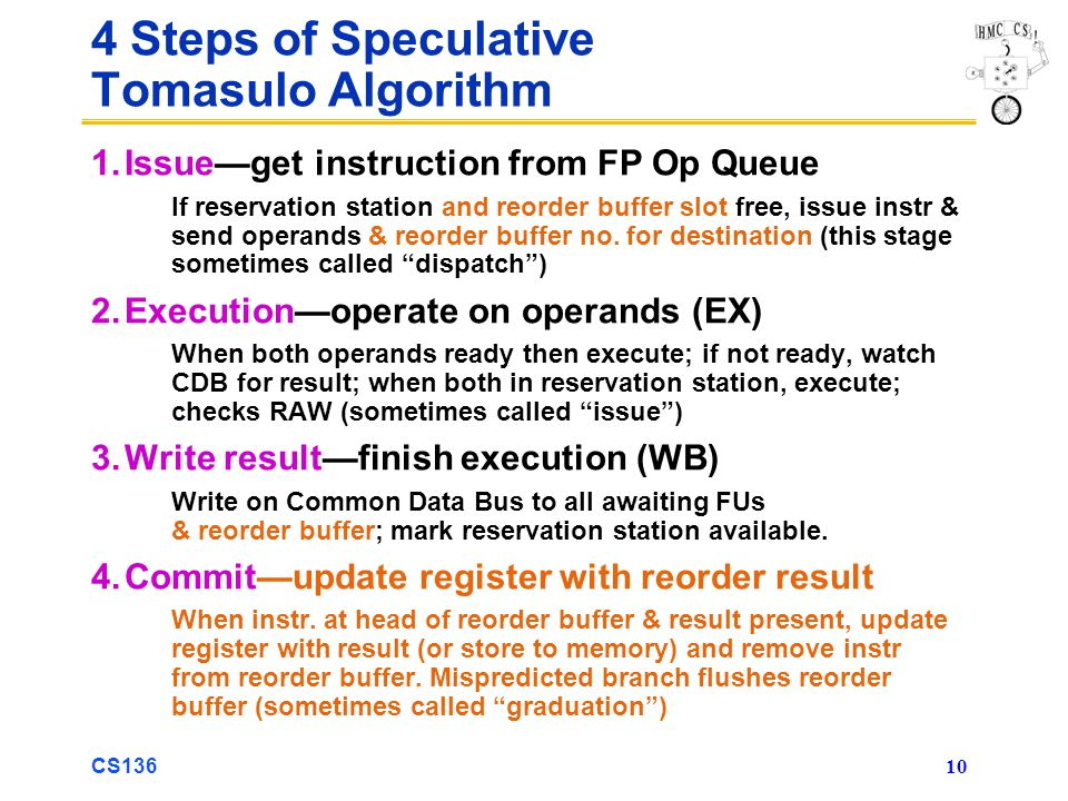 CS136 10 4 Steps of Speculative Tomasulo Algorithm 1.Issue—get instruction from FP Op Queue If reservation station and reorder buffer slot free, issue instr & send operands & reorder buffer no.
