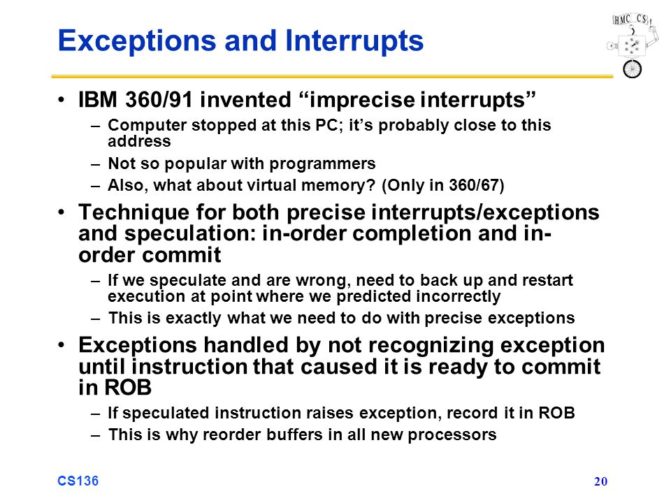 CS136 20 Exceptions and Interrupts IBM 360/91 invented imprecise interrupts –Computer stopped at this PC; it's probably close to this address –Not so popular with programmers –Also, what about virtual memory.