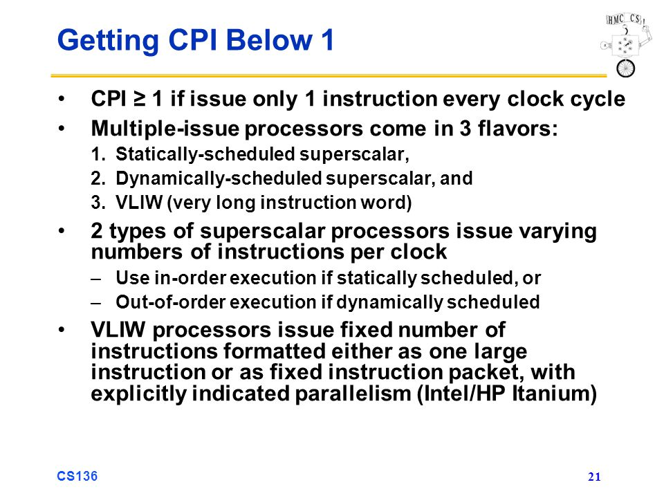 CS136 21 Getting CPI Below 1 CPI ≥ 1 if issue only 1 instruction every clock cycle Multiple-issue processors come in 3 flavors: 1.Statically-scheduled superscalar, 2.Dynamically-scheduled superscalar, and 3.VLIW (very long instruction word) 2 types of superscalar processors issue varying numbers of instructions per clock –Use in-order execution if statically scheduled, or –Out-of-order execution if dynamically scheduled VLIW processors issue fixed number of instructions formatted either as one large instruction or as fixed instruction packet, with explicitly indicated parallelism (Intel/HP Itanium)
