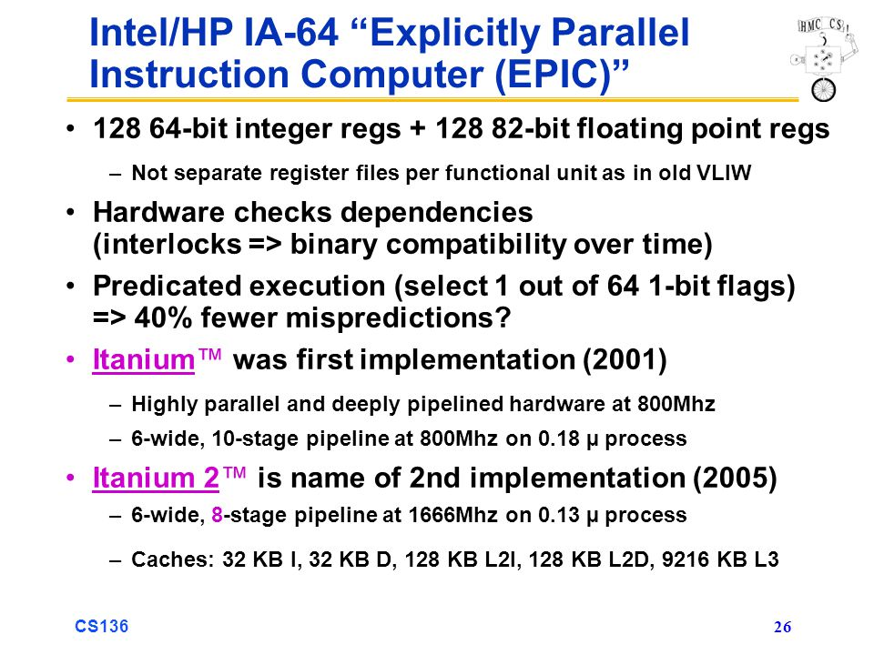 CS136 26 Intel/HP IA-64 Explicitly Parallel Instruction Computer (EPIC) 128 64-bit integer regs + 128 82-bit floating point regs –Not separate register files per functional unit as in old VLIW Hardware checks dependencies (interlocks => binary compatibility over time) Predicated execution (select 1 out of 64 1-bit flags) => 40% fewer mispredictions.