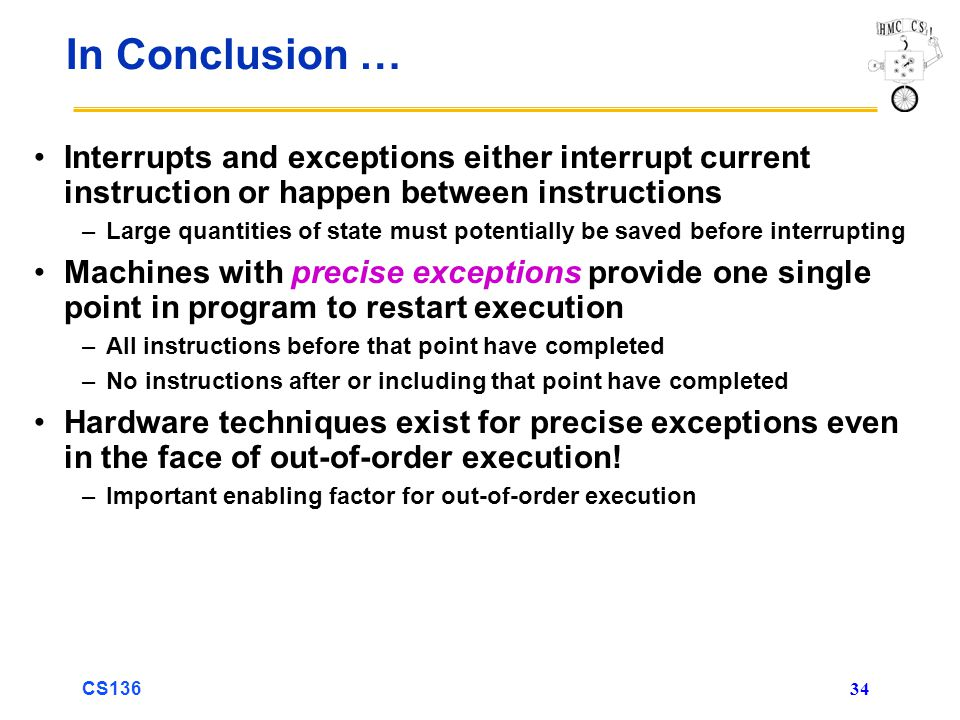 CS136 34 In Conclusion … Interrupts and exceptions either interrupt current instruction or happen between instructions –Large quantities of state must potentially be saved before interrupting Machines with precise exceptions provide one single point in program to restart execution –All instructions before that point have completed –No instructions after or including that point have completed Hardware techniques exist for precise exceptions even in the face of out-of-order execution.