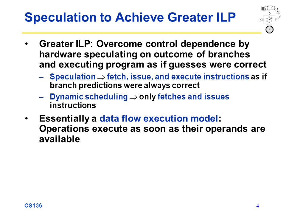CS136 5 Speculation to Achieve Greater ILP 3 components of HW-based speculation: 1.Dynamic branch prediction to choose which instructions to execute 2.Speculation to allow execution of instructions before control dependences are resolved + Ability to undo effects of incorrectly speculated sequence 3.Dynamic scheduling to deal with scheduling of different combinations of basic blocks