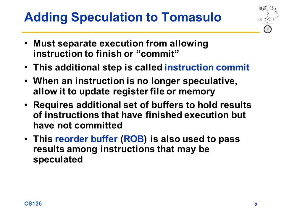 CS136 17 3 DIVD ROB2,R(F6) 2 ADDD R(F4),ROB1 Tomasulo With Reorder buffer: To Memory FP adders FP multipliers Reservation Stations FP Op Queue ROB7 ROB6 ROB5 ROB4 ROB3 ROB2 ROB1 -- F0 M[10] ST 0(R3),F4 ADDD F0,F4,F6 Y Y Ex F4 M[10] LD F4,0(R3) Y Y -- BNE F2, N N F2 F10 F0 DIVD F2,F10,F6 ADDD F10,F4,F0 LD F0,10(R2) N N N N N N Done.