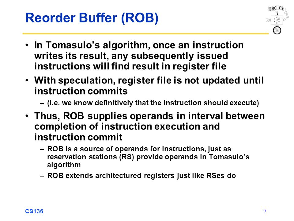 CS136 8 Reorder Buffer Entry Each entry in the ROB contains four fields: 1.Instruction type Branch (has no destination result), store (has memory- address destination), or register operation (ALU operation or load, which has register destinations) 2.Destination Register number (for loads and ALU operations) or memory address (for stores) where instruction result should be written 3.Value Value of instruction result until instruction commits 4.Ready Indicates that instruction has completed execution and result is ready