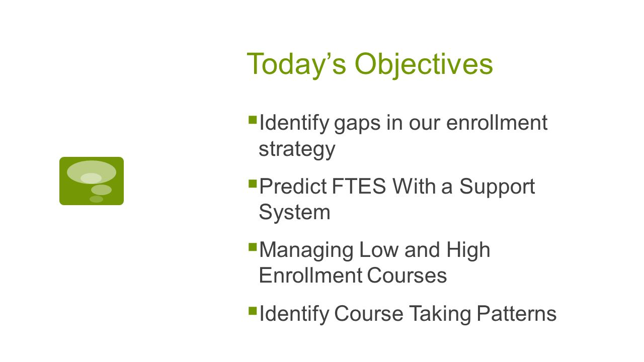 Today's Objectives  Identify gaps in our enrollment strategy  Predict FTES With a Support System  Managing Low and High Enrollment Courses  Identify Course Taking Patterns