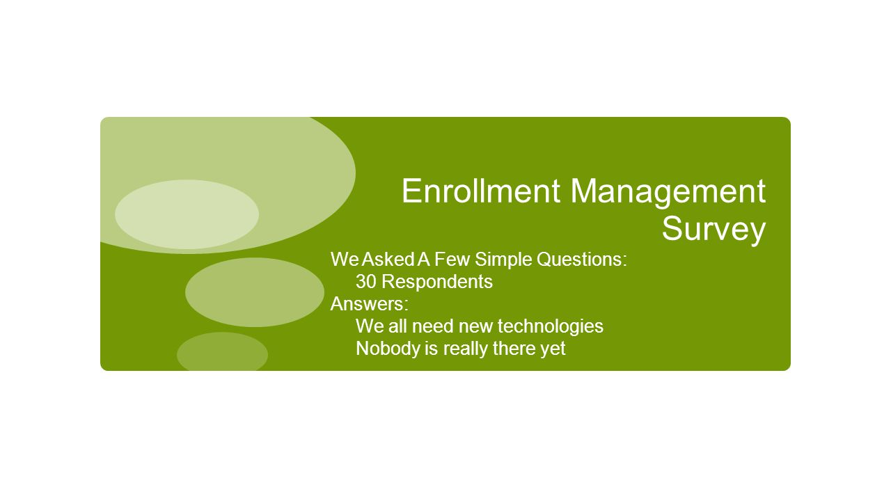 Enrollment Management Survey We Asked A Few Simple Questions: 30 Respondents Answers: We all need new technologies Nobody is really there yet