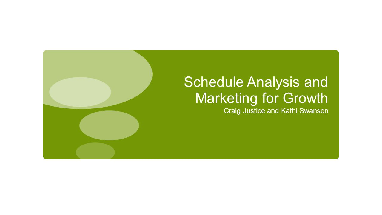 Schedule Analysis and Marketing for Growth Craig Justice and Kathi Swanson